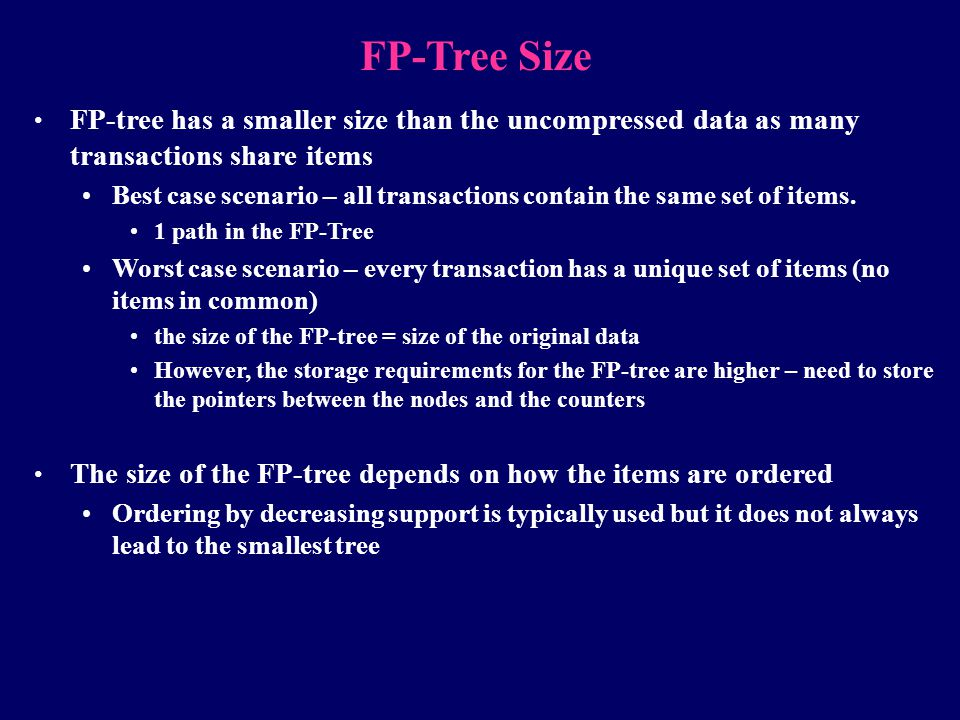 FP-Tree Size FP-tree has a smaller size than the uncompressed data as many transactions share items.