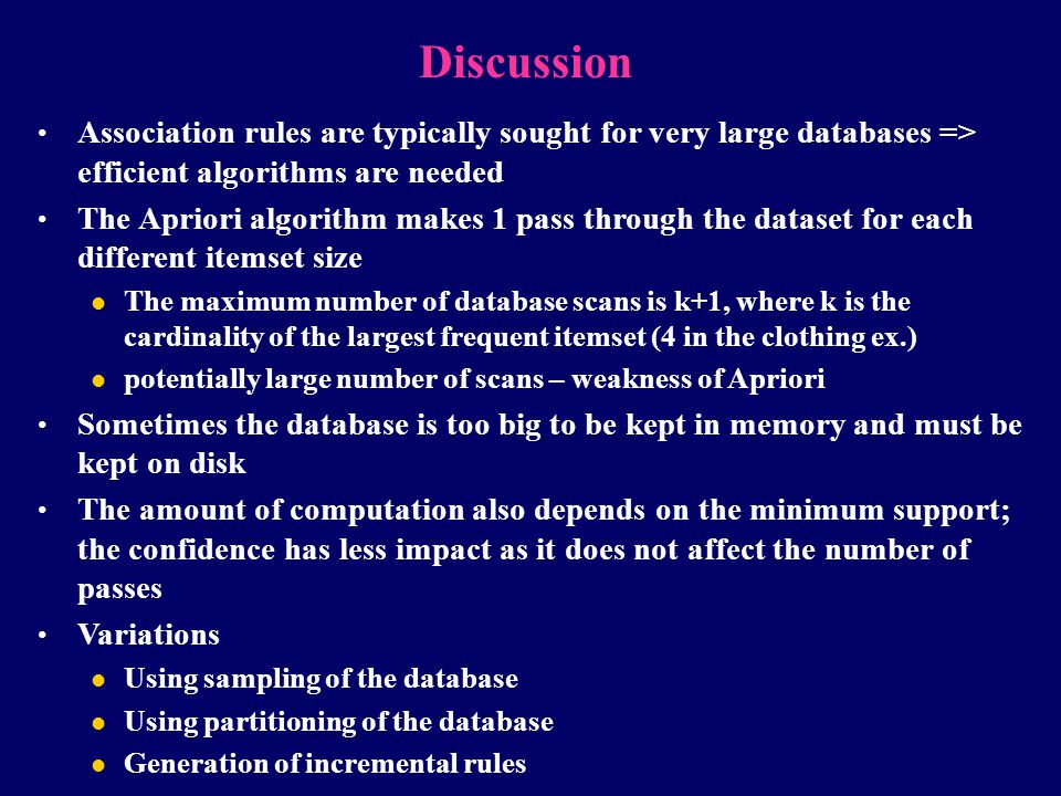 Discussion Association rules are typically sought for very large databases => efficient algorithms are needed.