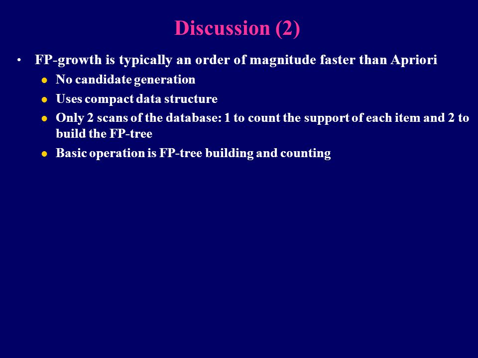 Discussion (2) FP-growth is typically an order of magnitude faster than Apriori. No candidate generation.