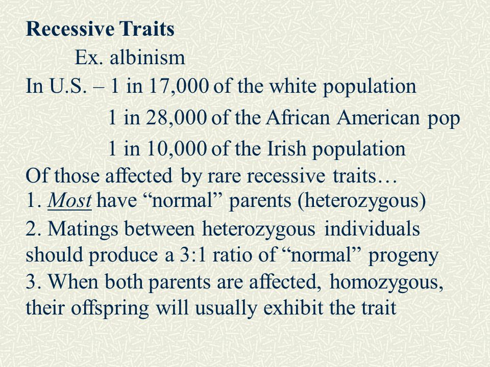 Recessive Traits Ex. albinism. In U.S. – 1 in 17,000 of the white population. 1 in 28,000 of the African American pop.