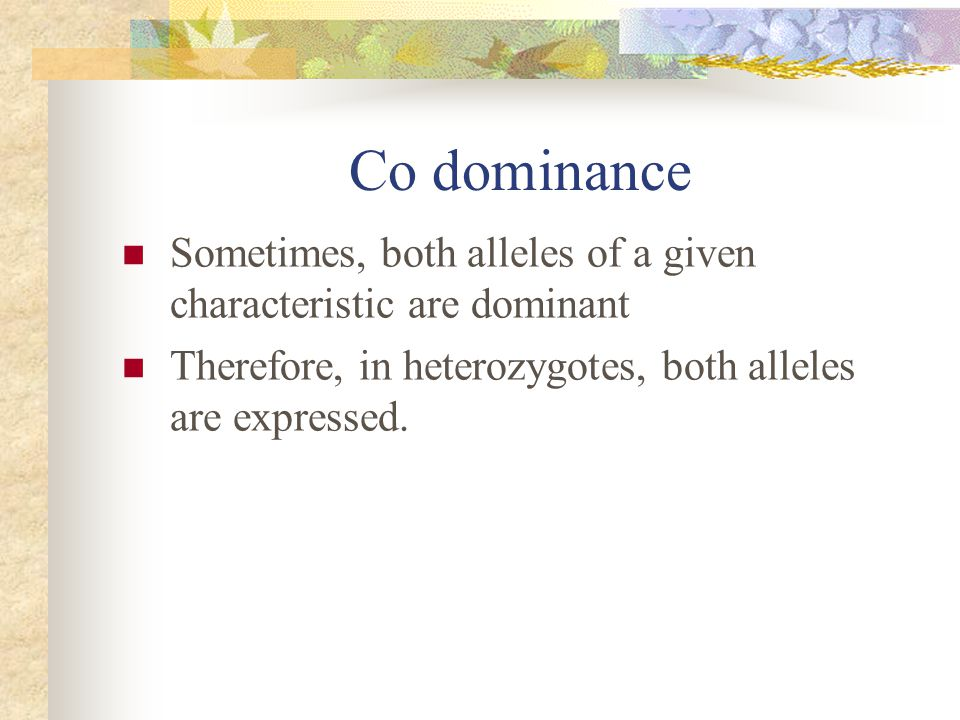 Co dominance Sometimes, both alleles of a given characteristic are dominant.