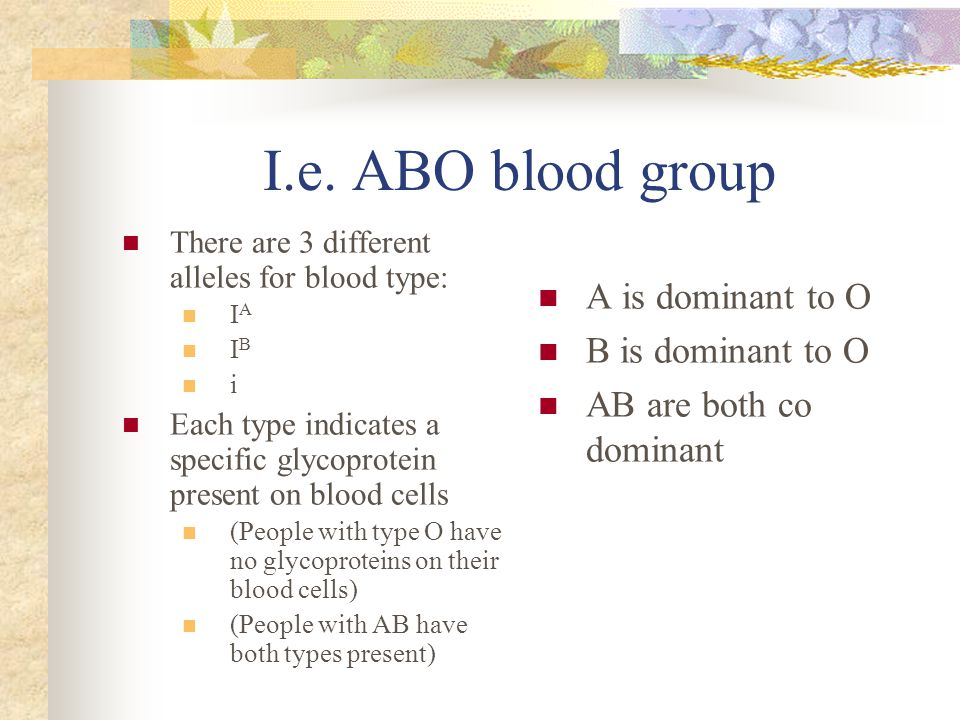 I.e. ABO blood group A is dominant to O B is dominant to O