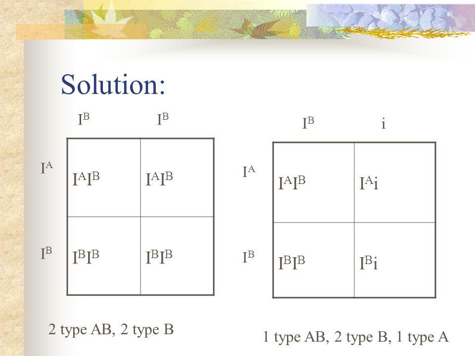 Solution: IAIB IBIB IAIB IAi IBIB IBi IB IB IB i IA IA IB IB