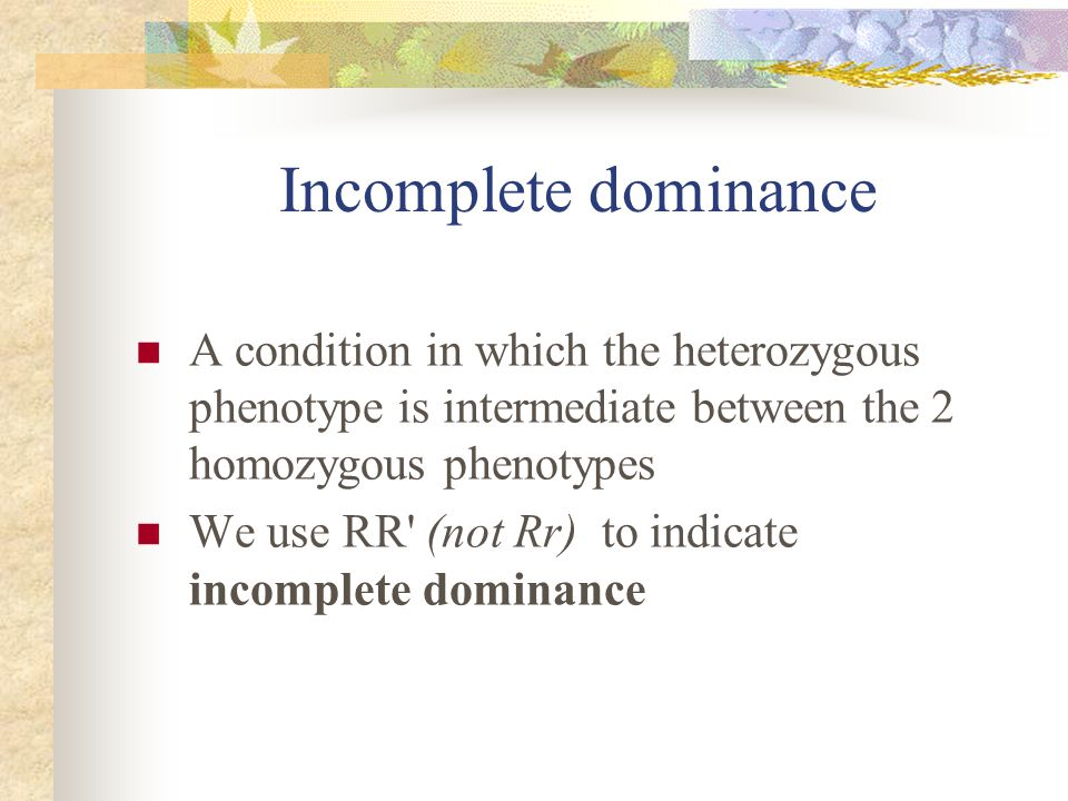 Incomplete dominance A condition in which the heterozygous phenotype is intermediate between the 2 homozygous phenotypes.
