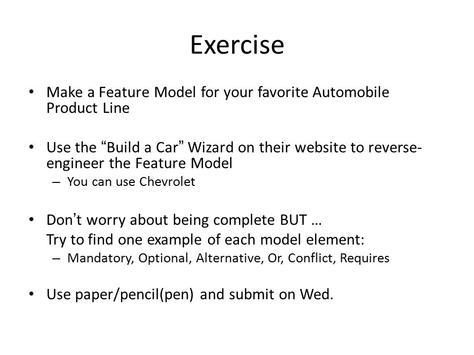Exercise Make a Feature Model for your favorite Automobile Product Line.