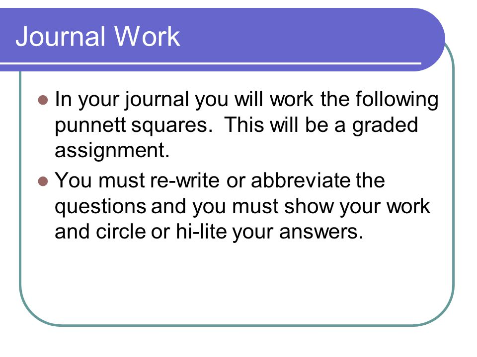 Journal Work In your journal you will work the following punnett squares. This will be a graded assignment.