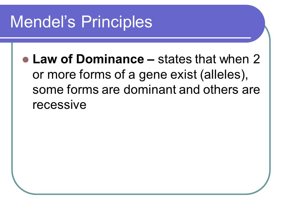 Mendel's Principles Law of Dominance – states that when 2 or more forms of a gene exist (alleles), some forms are dominant and others are recessive.
