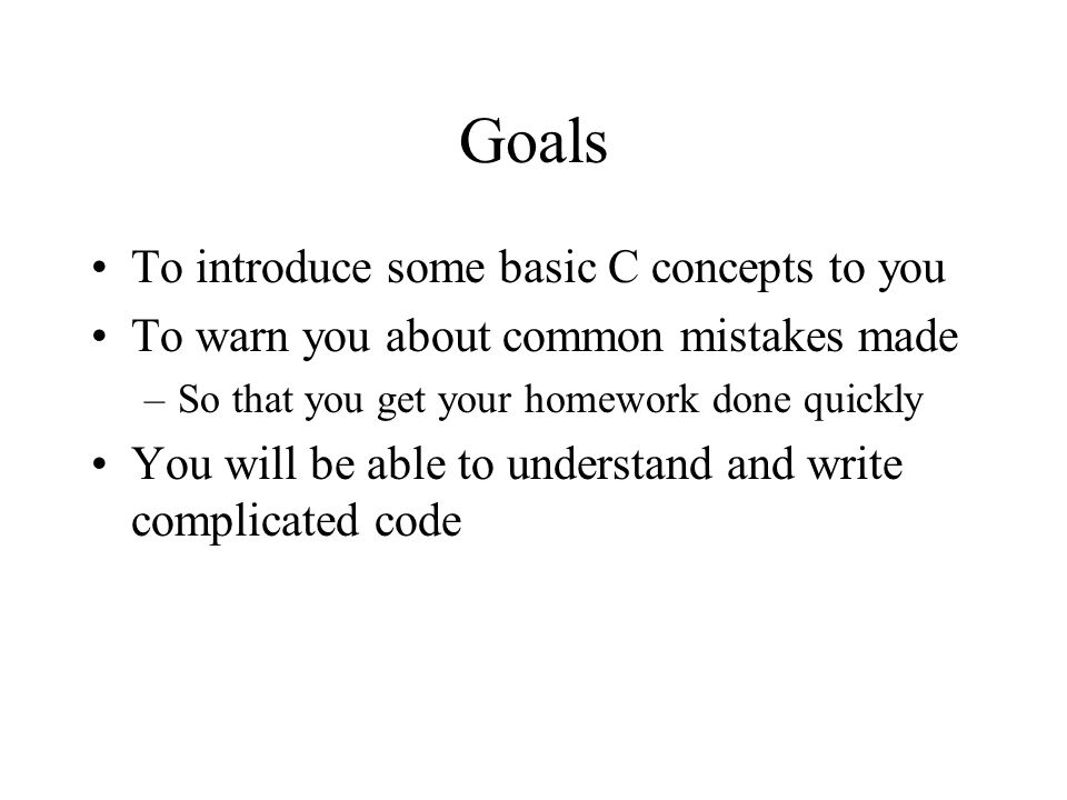 Goals To introduce some basic C concepts to you