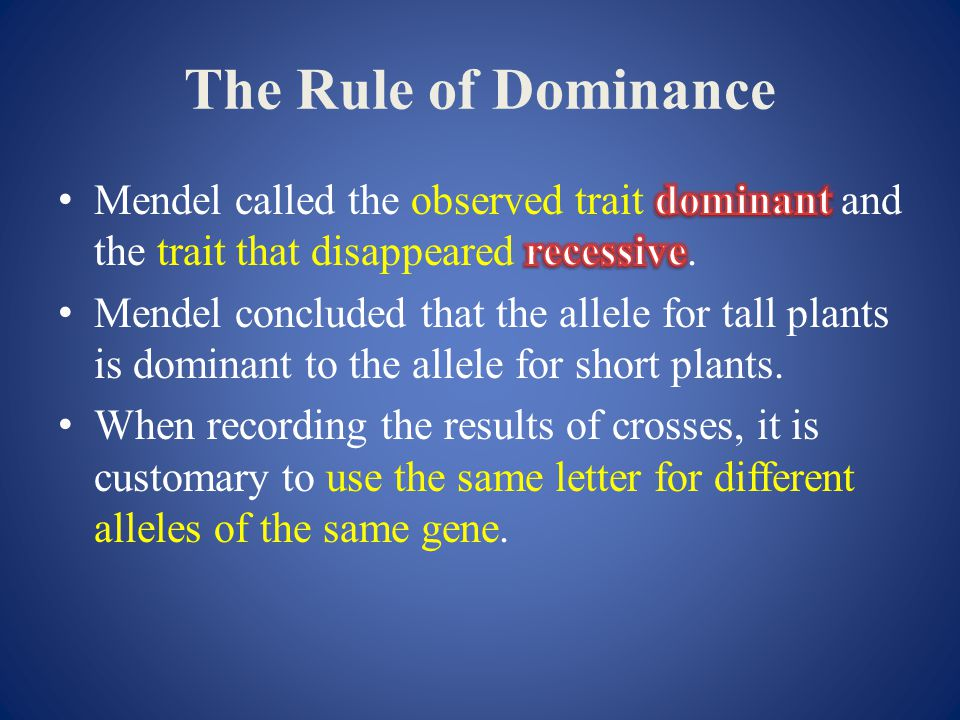 The Rule of Dominance Mendel called the observed trait dominant and the trait that disappeared recessive.