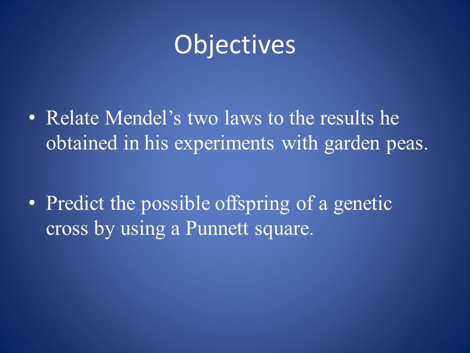 Objectives Relate Mendel's two laws to the results he obtained in his experiments with garden peas.