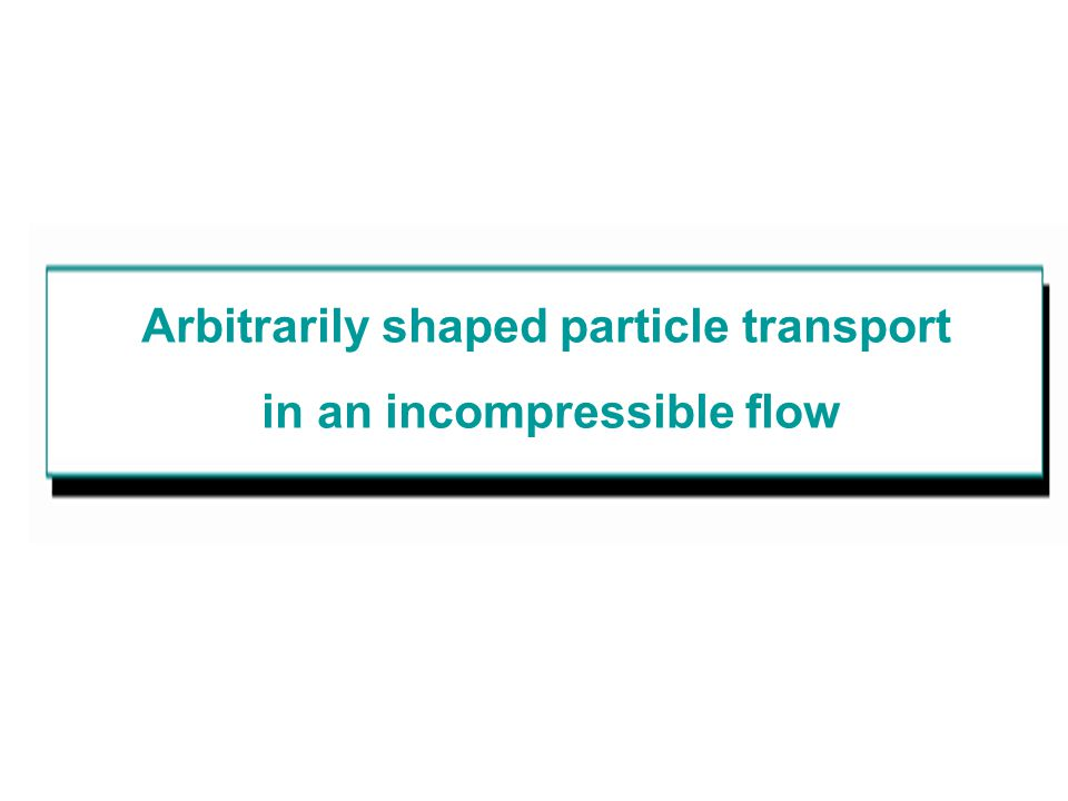 Arbitrarily shaped particle transport in an incompressible flow