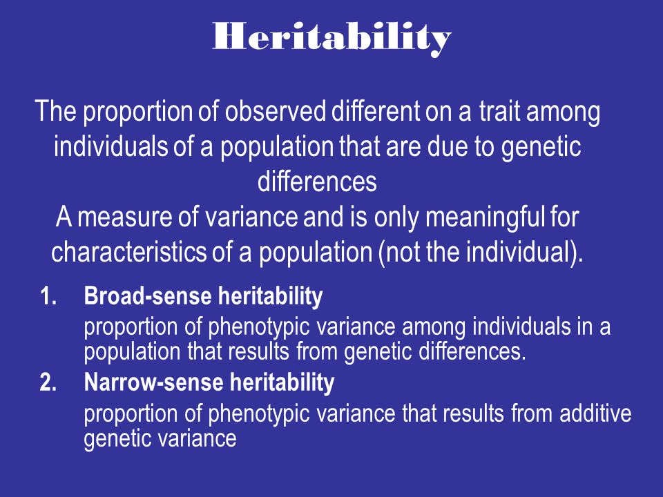 Heritability The proportion of observed different on a trait among individuals of a population that are due to genetic differences.