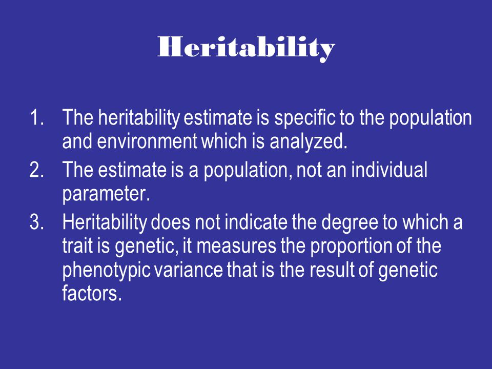 Heritability The heritability estimate is specific to the population and environment which is analyzed.