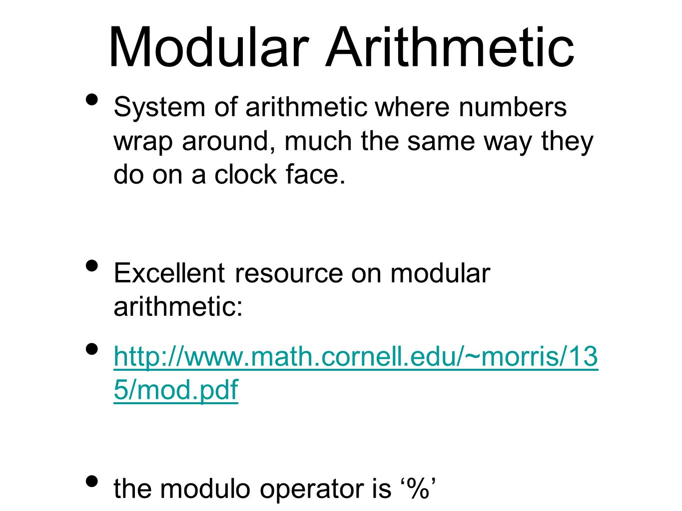 Modular Arithmetic System of arithmetic where numbers wrap around, much the same way they do on a clock face.