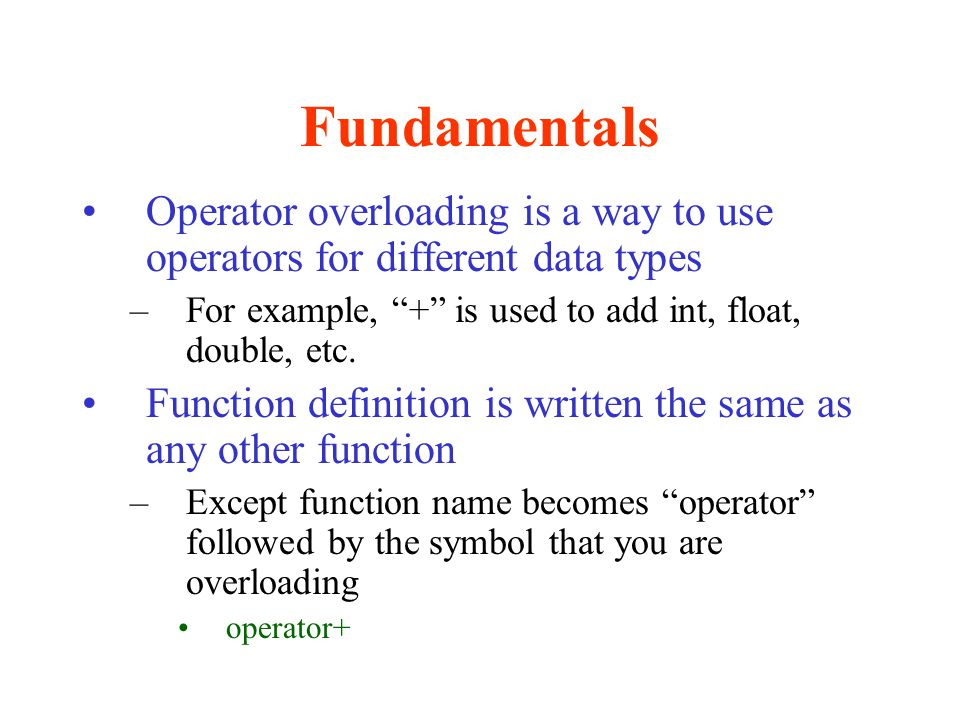 Fundamentals Operator overloading is a way to use operators for different data types. For example, + is used to add int, float, double, etc.
