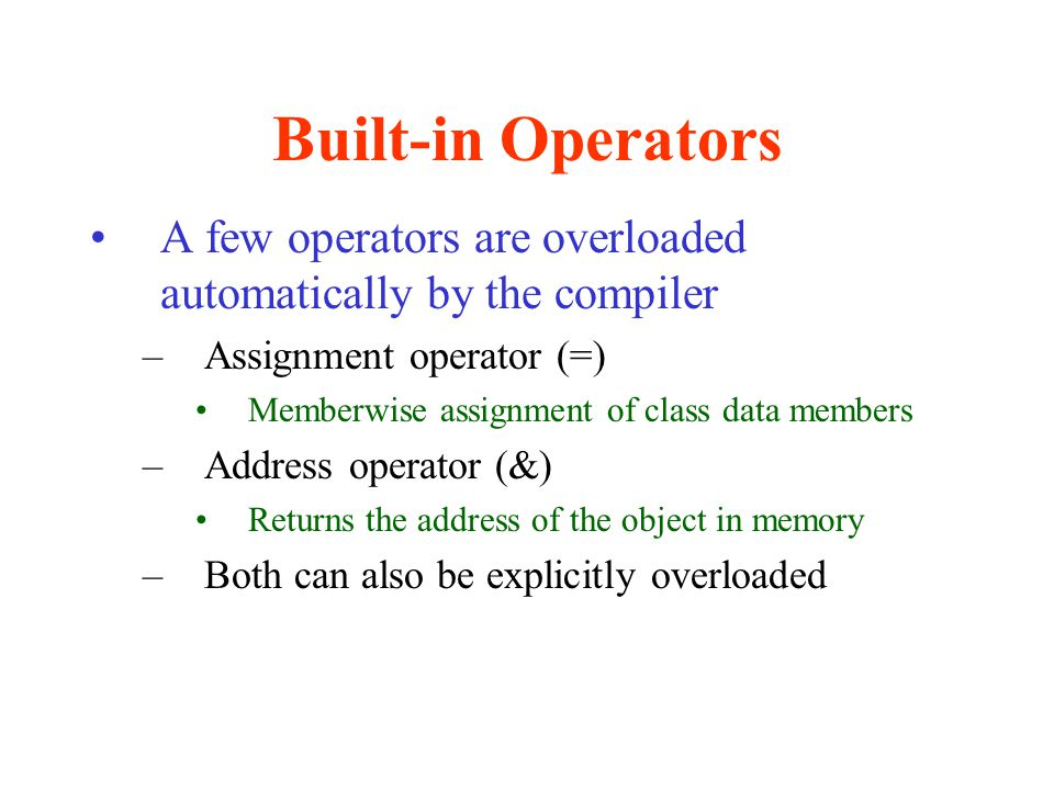 Built-in Operators A few operators are overloaded automatically by the compiler. Assignment operator (=)