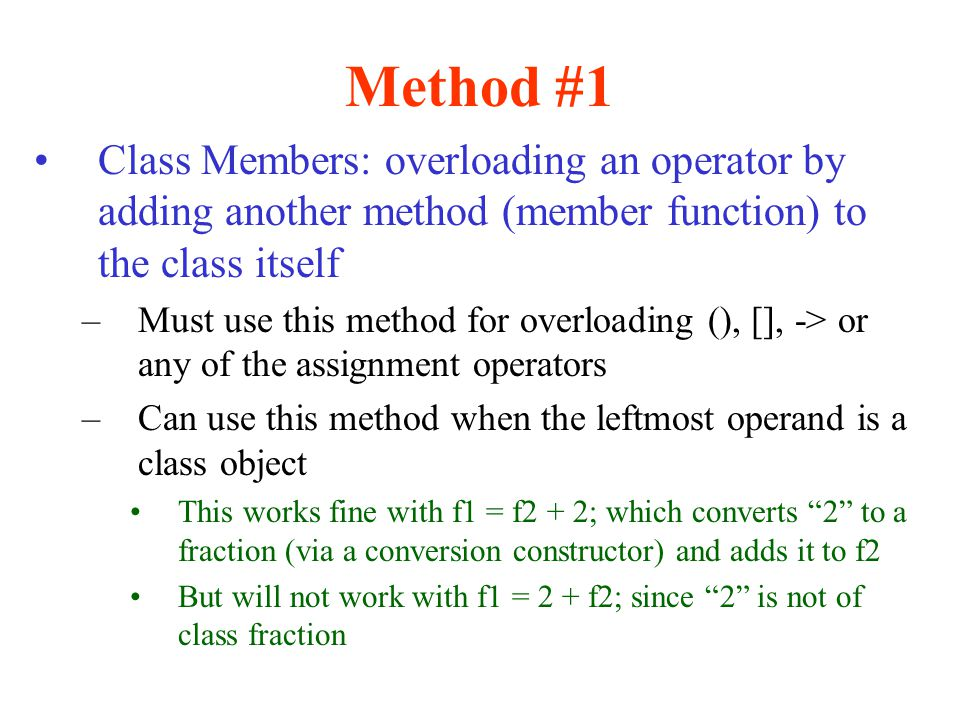 Method #1 Class Members: overloading an operator by adding another method (member function) to the class itself.