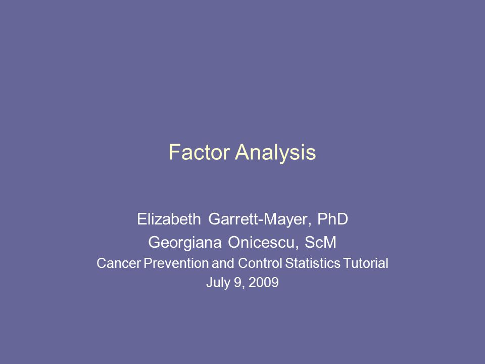 Factor Analysis Elizabeth Garrett-Mayer, PhD Georgiana Onicescu, ScM