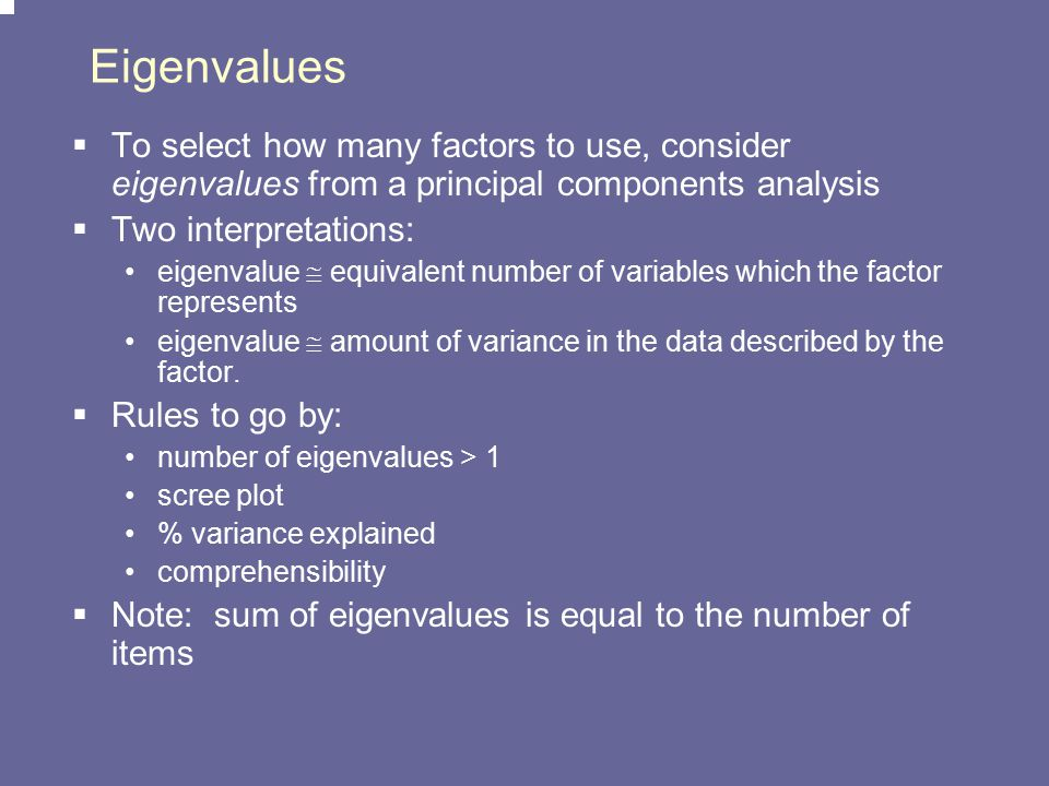 Eigenvalues To select how many factors to use, consider eigenvalues from a principal components analysis.
