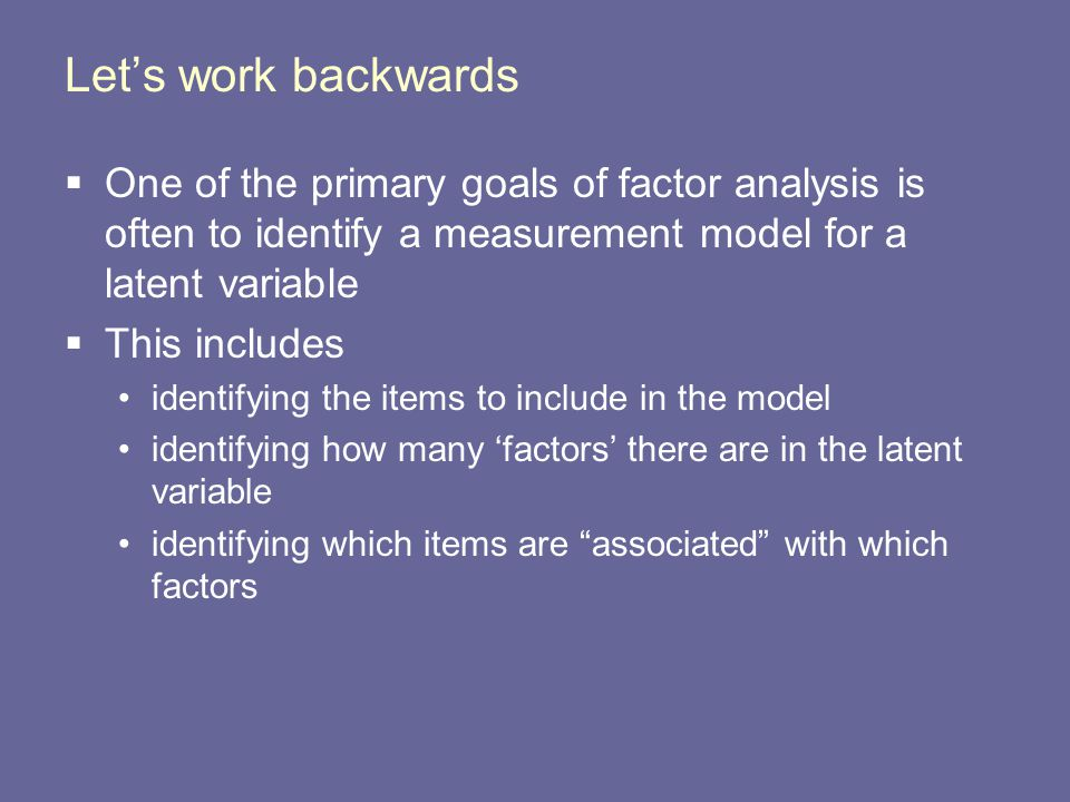 Let's work backwards One of the primary goals of factor analysis is often to identify a measurement model for a latent variable.