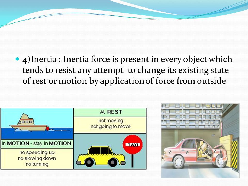 4)Inertia : Inertia force is present in every object which tends to resist any attempt to change its existing state of rest or motion by application of force from outside