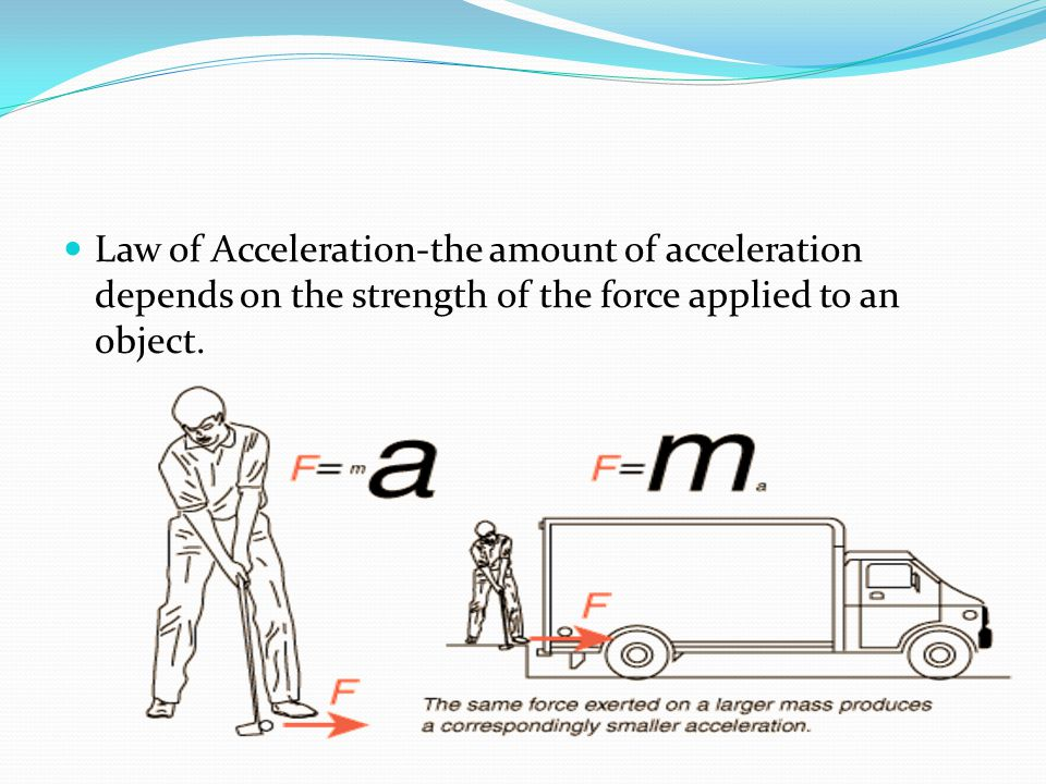 Law of Acceleration-the amount of acceleration depends on the strength of the force applied to an object.