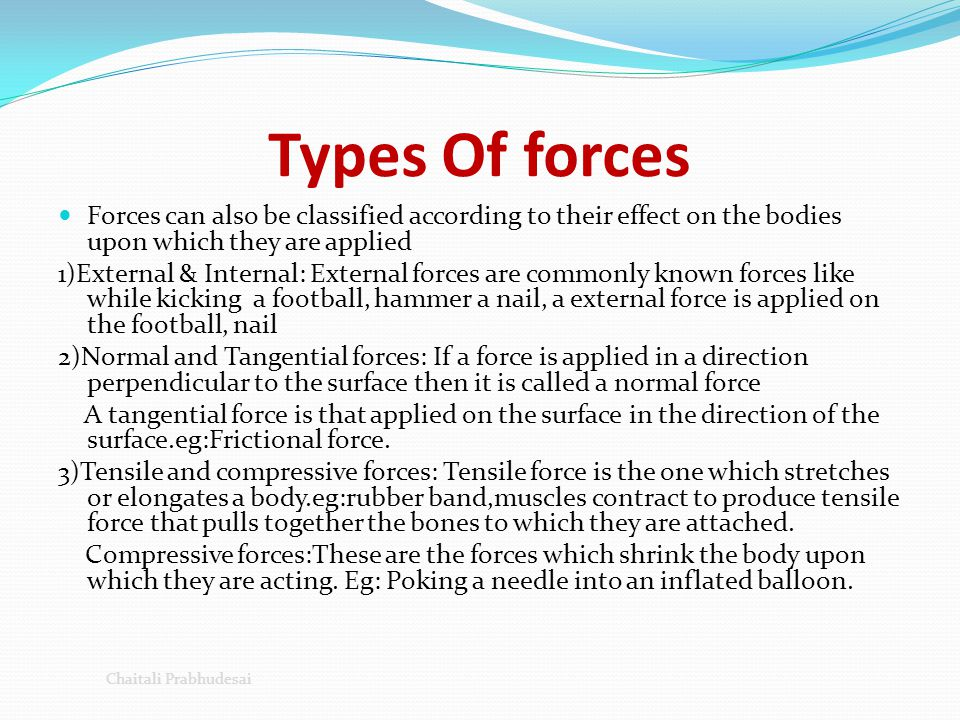Types Of forces Forces can also be classified according to their effect on the bodies upon which they are applied.