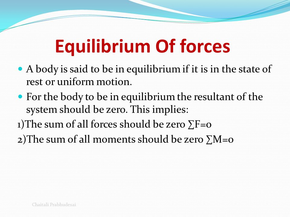 Equilibrium Of forces A body is said to be in equilibrium if it is in the state of rest or uniform motion.