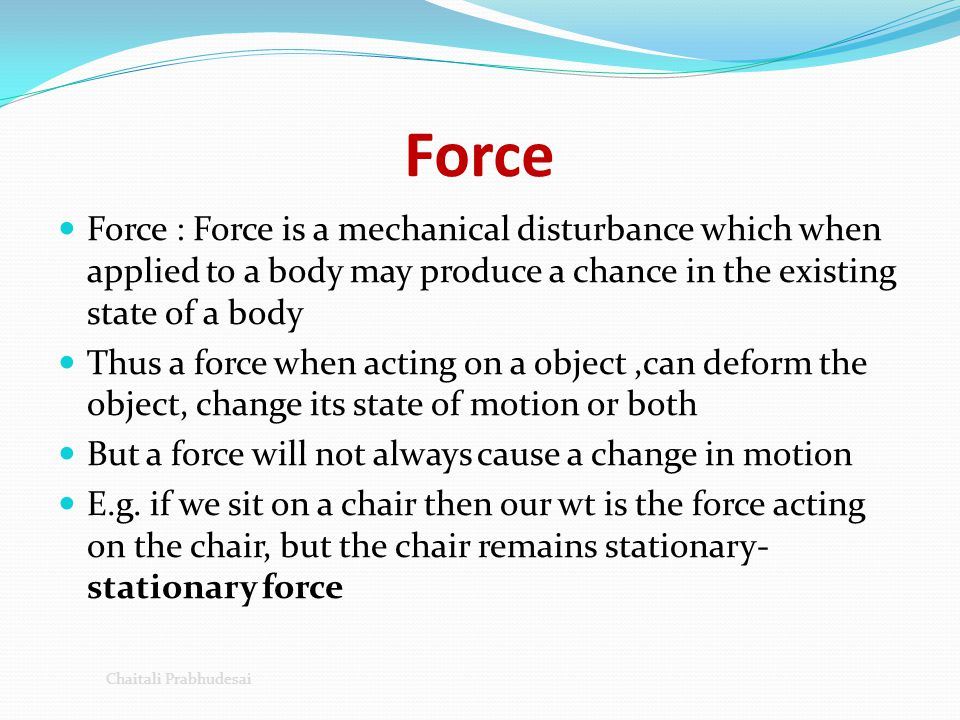 Force Force : Force is a mechanical disturbance which when applied to a body may produce a chance in the existing state of a body.