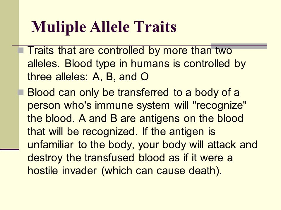 Muliple Allele Traits Traits that are controlled by more than two alleles. Blood type in humans is controlled by three alleles: A, B, and O.