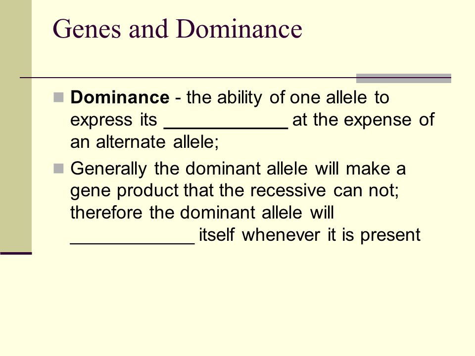 Genes and Dominance Dominance - the ability of one allele to express its ____________ at the expense of an alternate allele;
