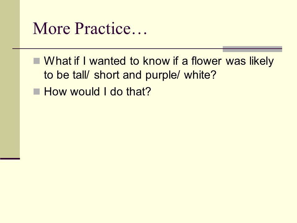 More Practice… What if I wanted to know if a flower was likely to be tall/ short and purple/ white