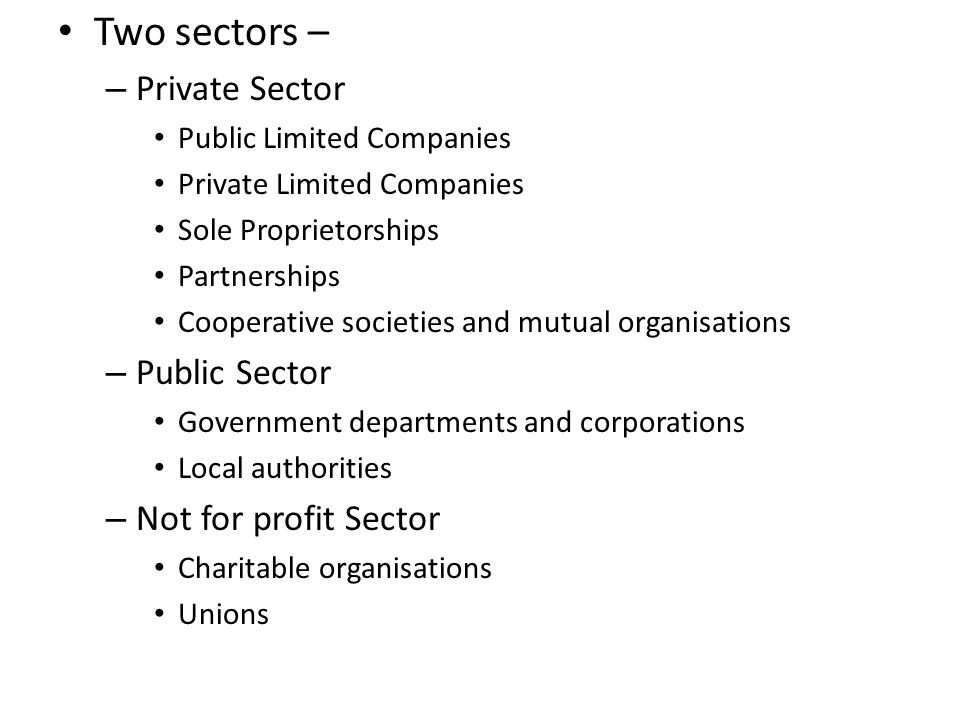 Two sectors – Private Sector Public Sector Not for profit Sector
