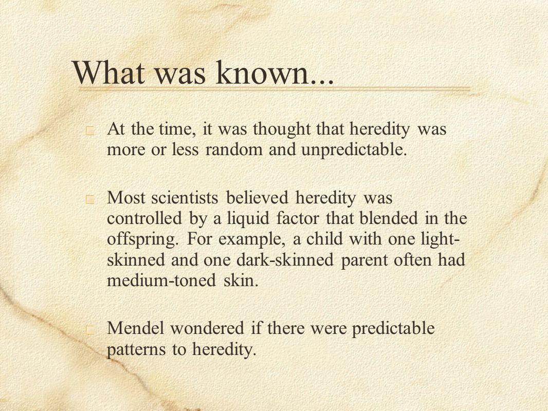 What was known... At the time, it was thought that heredity was more or less random and unpredictable.