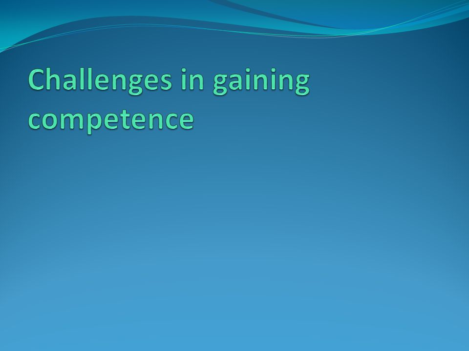 Challenges in gaining competence