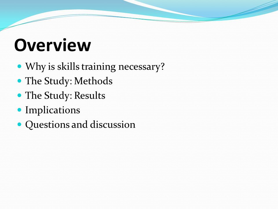 Overview Why is skills training necessary The Study: Methods