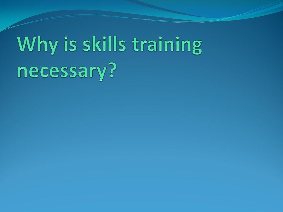 Why is skills training necessary
