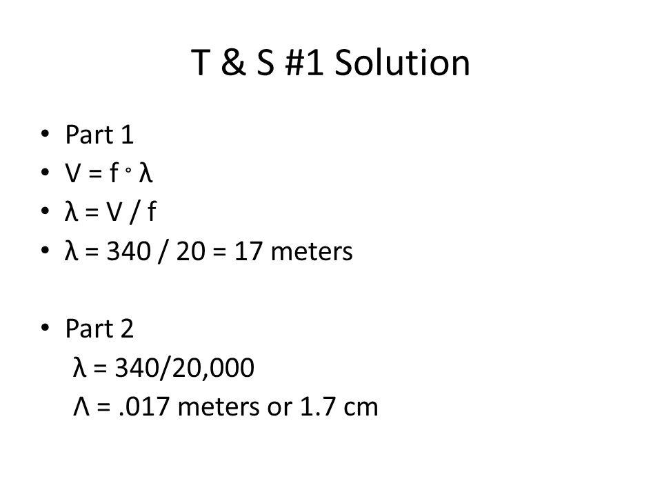 T & S #1 Solution Part 1 V = f ° λ λ = V / f λ = 340 / 20 = 17 meters