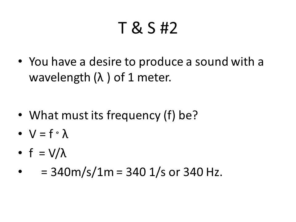 T & S #2 You have a desire to produce a sound with a wavelength (λ ) of 1 meter. What must its frequency (f) be