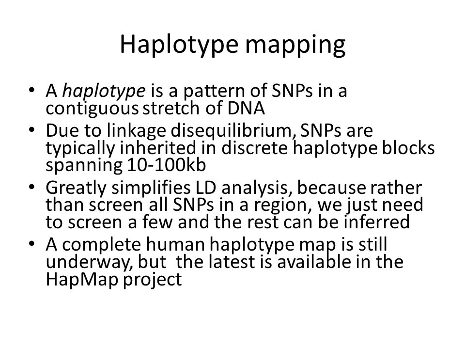Haplotype mapping A haplotype is a pattern of SNPs in a contiguous stretch of DNA.