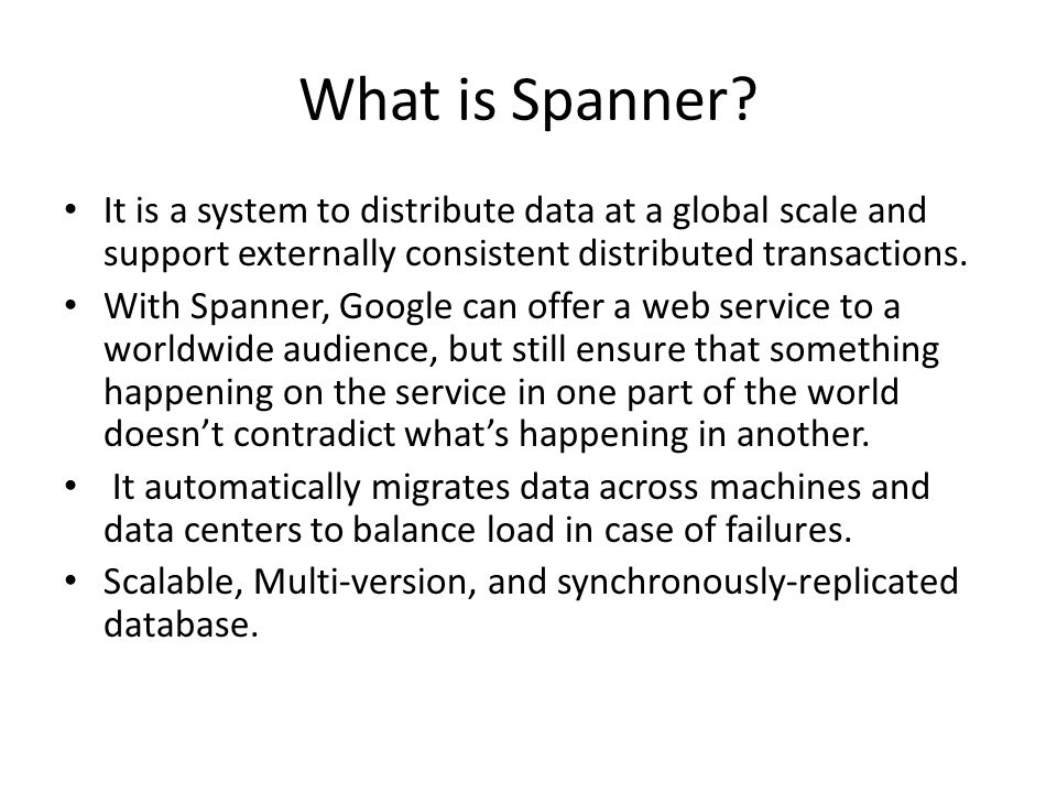 What is Spanner It is a system to distribute data at a global scale and support externally consistent distributed transactions.