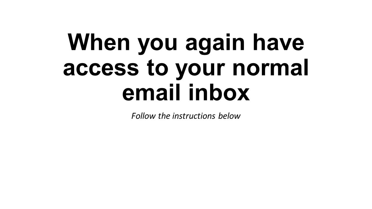 When you again have access to your normal email inbox