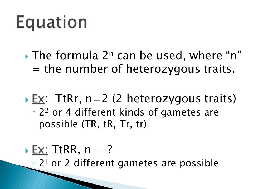 Equation The formula 2n can be used, where n = the number of heterozygous traits. Ex: TtRr, n=2 (2 heterozygous traits)