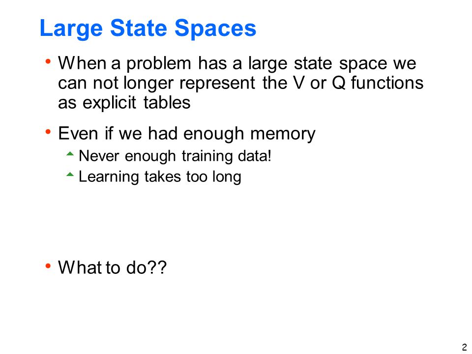 Large State Spaces When a problem has a large state space we can not longer represent the V or Q functions as explicit tables.