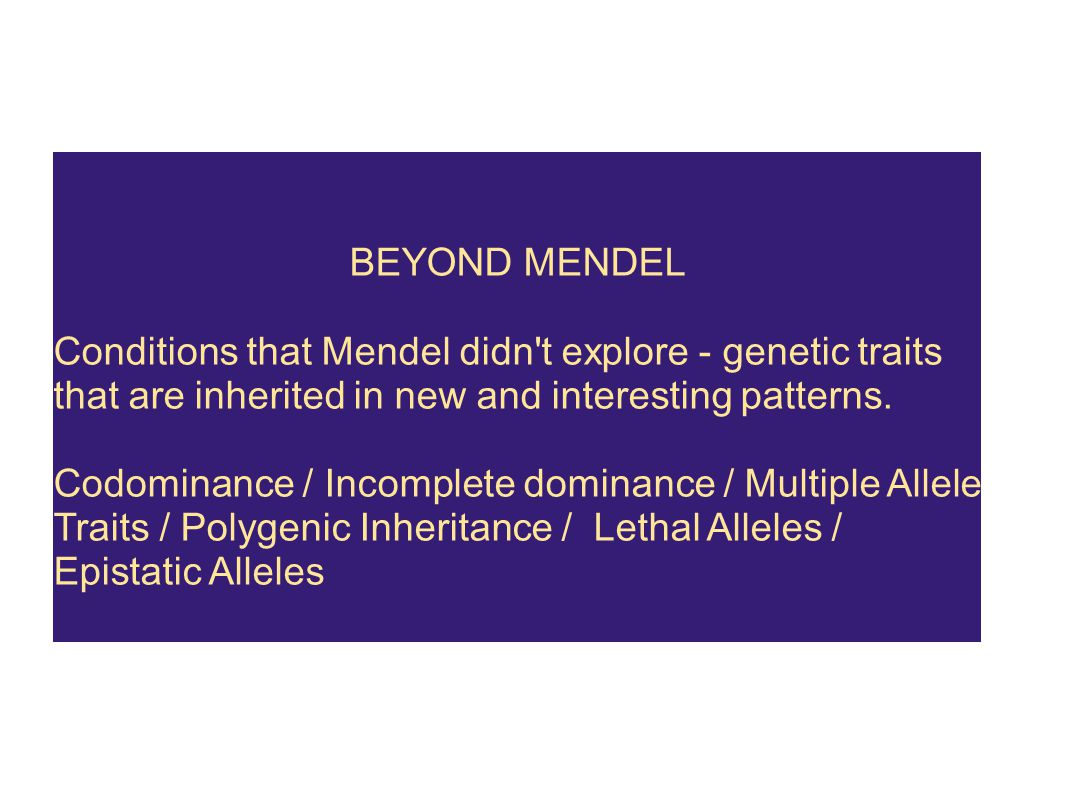 BEYOND MENDEL Conditions that Mendel didn t explore - genetic traits that are inherited in new and interesting patterns.