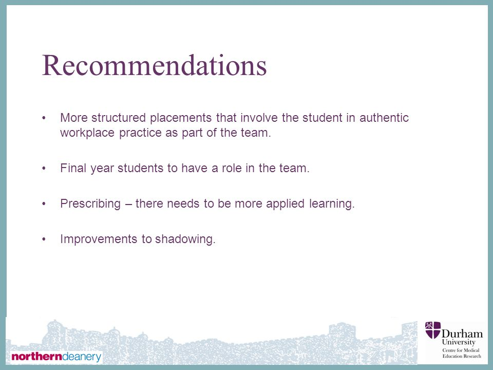 Recommendations More structured placements that involve the student in authentic workplace practice as part of the team.
