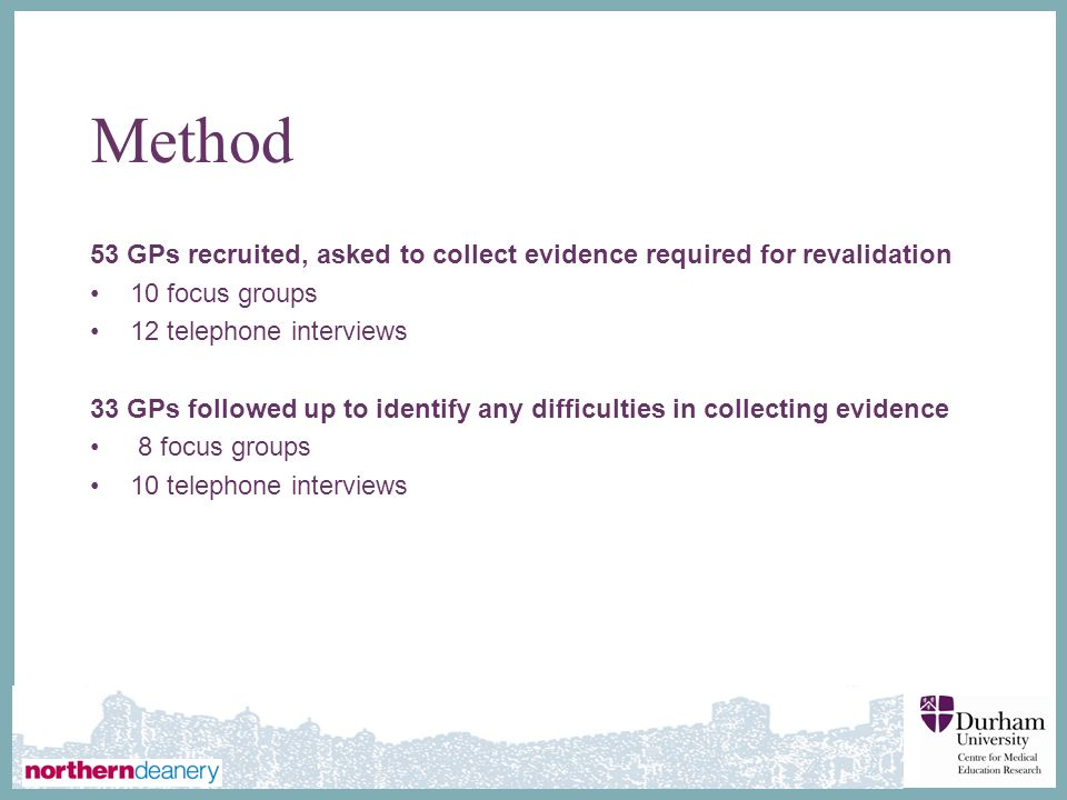 Method 53 GPs recruited, asked to collect evidence required for revalidation. 10 focus groups. 12 telephone interviews.