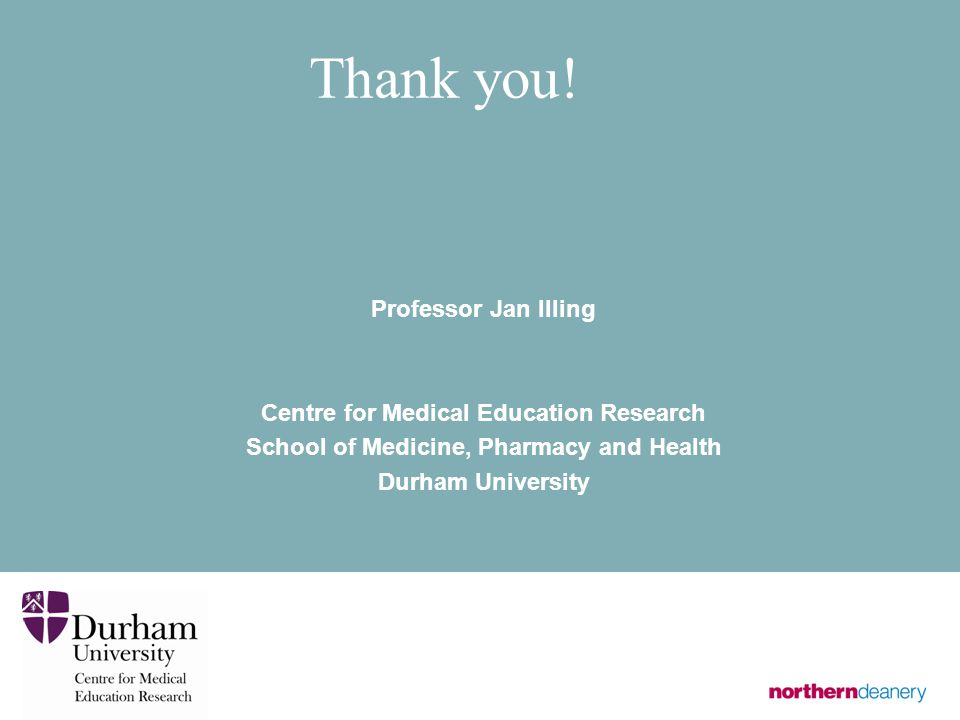 Thank you! Professor Jan Illing Centre for Medical Education Research