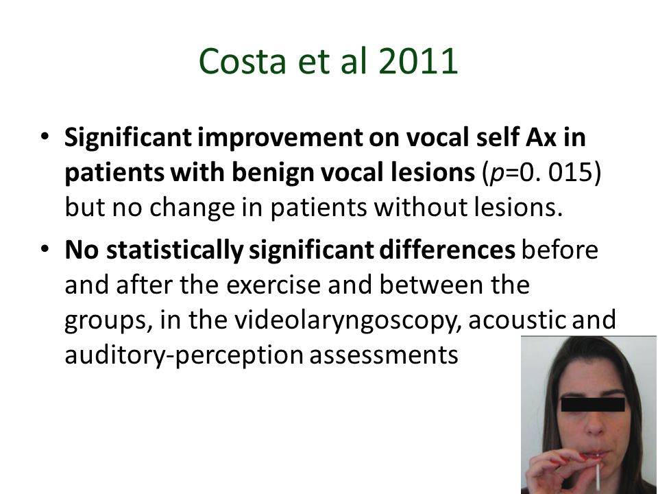 Costa et al 2011 Significant improvement on vocal self Ax in patients with benign vocal lesions (p=0. 015) but no change in patients without lesions.