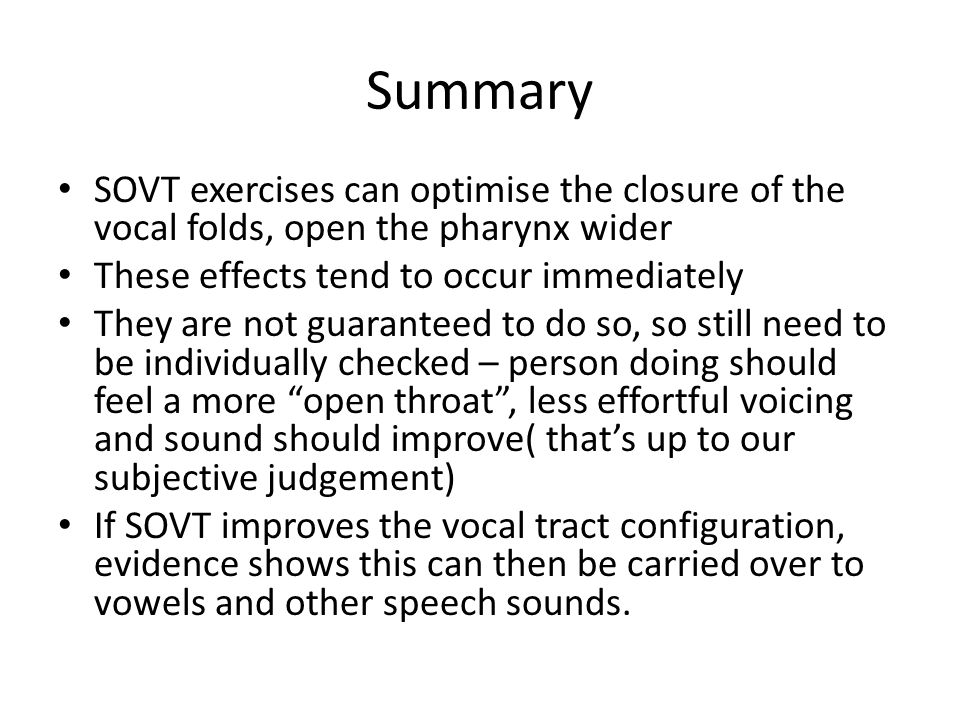 Summary SOVT exercises can optimise the closure of the vocal folds, open the pharynx wider. These effects tend to occur immediately.